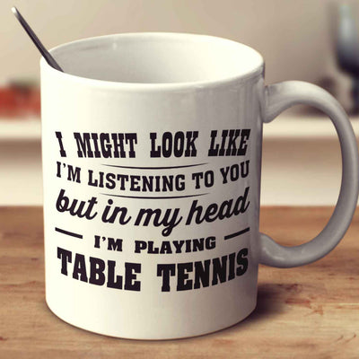 I Might Look Like I'm Listening To You, But In My Head I'm Playing Table Tennis