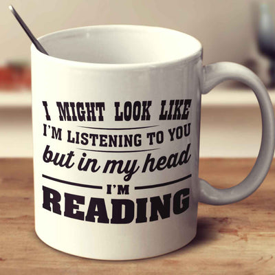 I Might Look Like I'm Listening To You, But In My Head I'm Reading