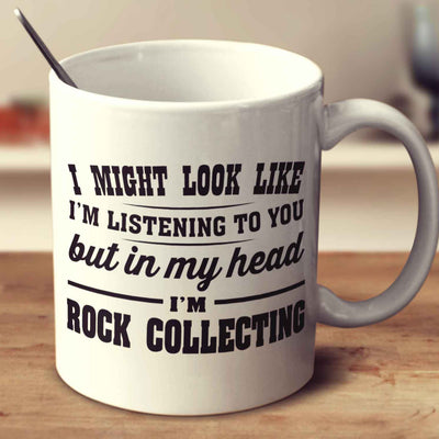 I Might Look Like I'm Listening To You, But In My Head I'm Rock Collecting