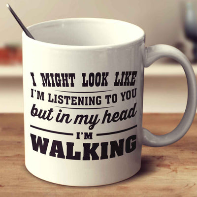 I Might Look Like I'm Listening To You, But In My Head I'm Walking