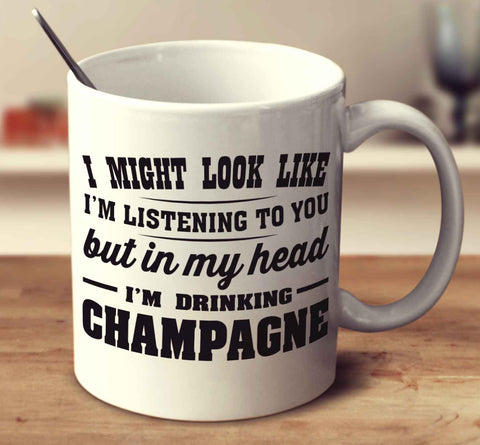 I Might Look Like I'm Listening To You, But In My Head I'm Drinking Champagne