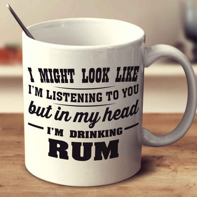 I Might Look Like I'm Listening To You, But In My Head I'm Drinking Rum