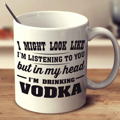 I Might Look Like I'm Listening To You, But In My Head I'm Drinking Vodka