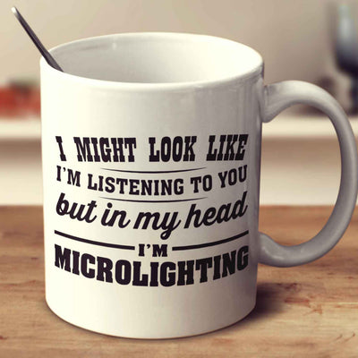 I Might Look Like I'm Listening To You, But In My Head I'm Microlighting