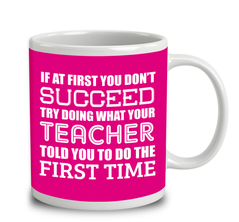 If At First You Don't Succeed Try Doing What Your Teacher Told You The First Time.