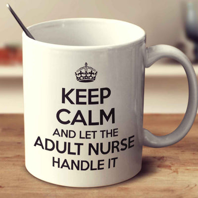 Keep Calm And Let The Adult Nurse Handle It