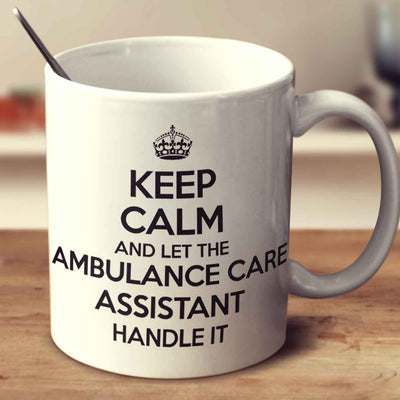 Keep Calm And Let The Ambulance Care Assistant Handle It