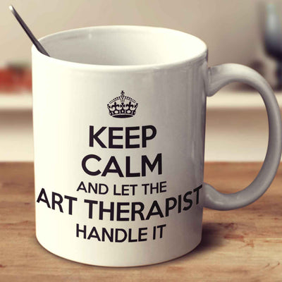 Keep Calm And Let The Art Therapist Handle It