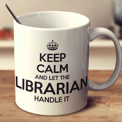 Keep Calm And Let The Librarian Handle It