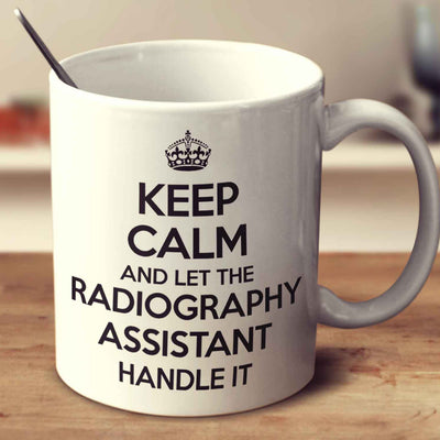 Keep Calm And Let The Radiography Assistant Handle It