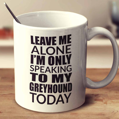 Leave Me Alone I'm Only Speaking To My Greyhound Today