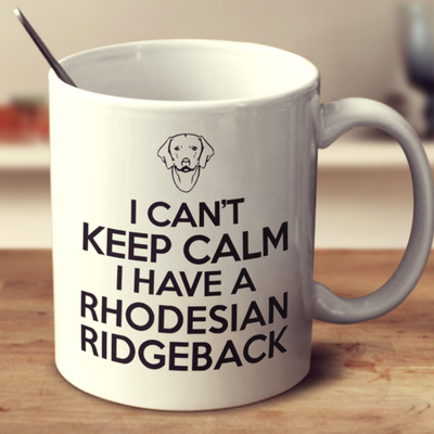 I Can't Keep Calm I Have A Rhodesian Ridgeback