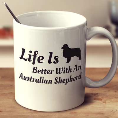 Life Is Better With An Australian Shepherd