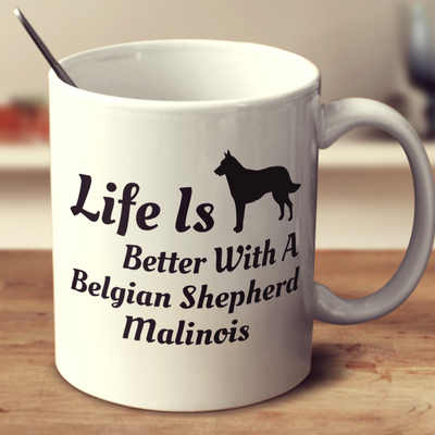 Life Is Better With A Belgian Shepherd Malinois