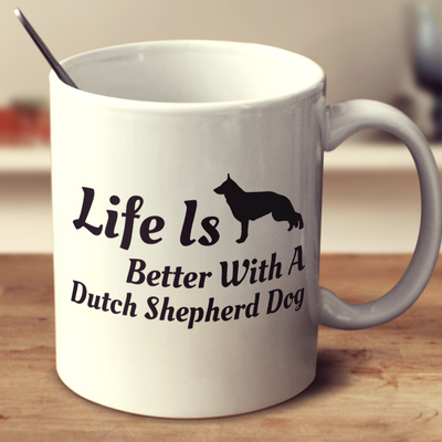 Life Is Better With A Dutch Shepherd Dog