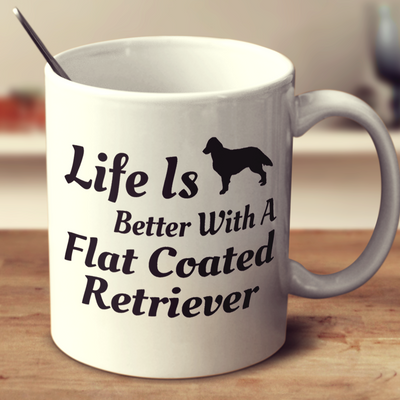 Life Is Better With A Flat Coated Retriever