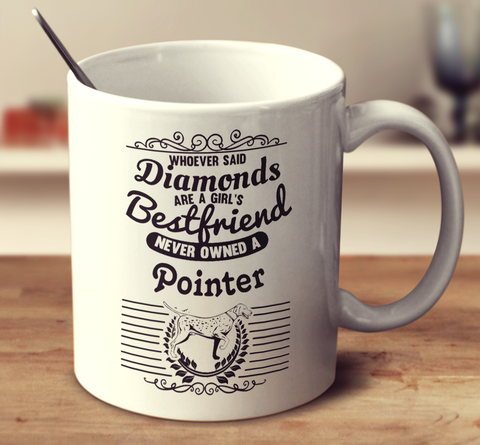 Whoever Said Diamonds Are A Girl's Bestfriend Never Owned A Pointer