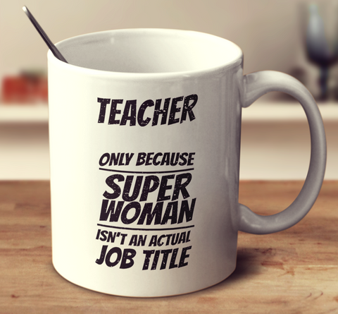 Teacher Only Because Superwoman Isn't An Actual Job Title