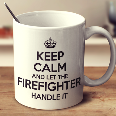 Keep Calm And Let The Firefighter Handle It