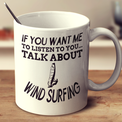 If You Want Me To Listen To You Talk About Wind Surfing