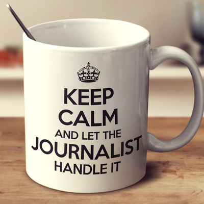 Keep Calm And Let The Journalist Handle It