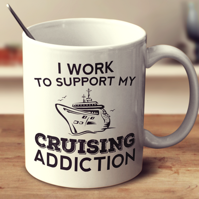 I Work To Support My Cruising Addiction