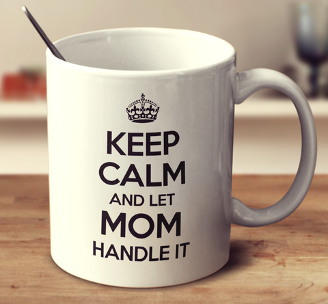 Keep Calm and Let Mom Handle It