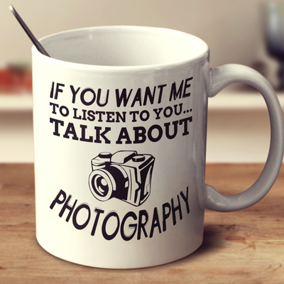 If You Want Me To Listen To You Talk About Photography