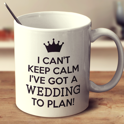 I Can't Keep Calm I've Got A Wedding To Plan