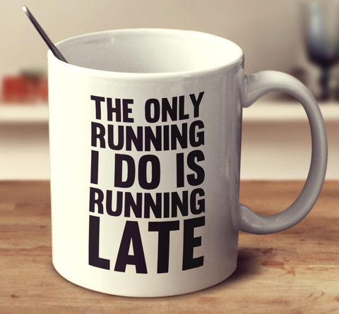 The Only Running I Do Is Running Late
