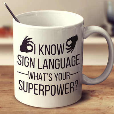 I Know Sign Language What's Your Super Power?
