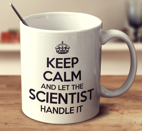 Keep Calm And Let The Scientist Handle It