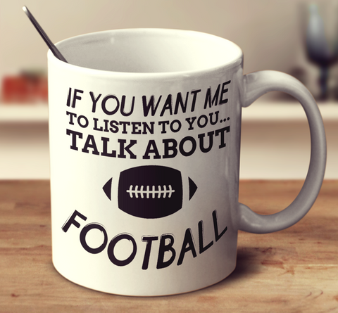 If You Want Me To Listen To You Talk About Football