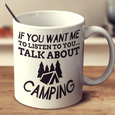 If You Want Me To Listen To You Talk About Camping