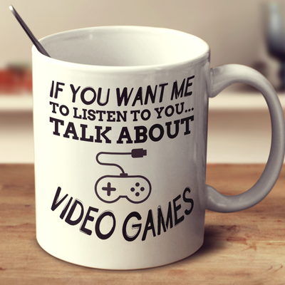 If You Want Me To Listen To You Talk About Video Games