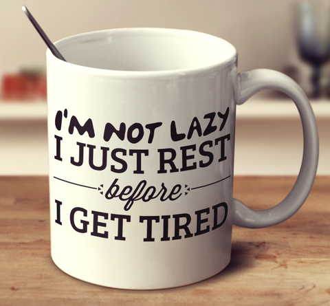I'm Not Lazy I Just Rest Before I Get Tired