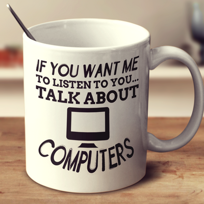 If You Want Me To Listen To You Talk About Computers