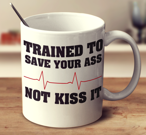 Trained To Save Your Ass Not Kiss It