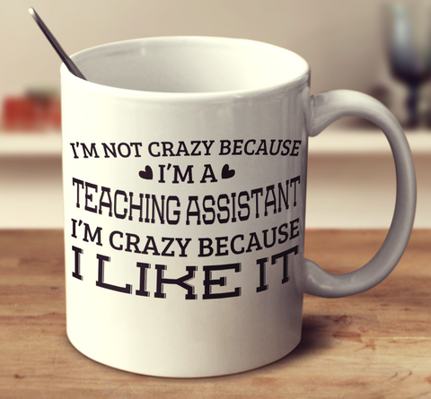 I'm Not Crazy Because I'm A Teaching Assistant I'm Crazy Because I Like It