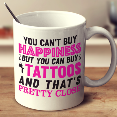 You Can't Buy Happiness But You Can Buy Tattoos And That'S Pretty Close