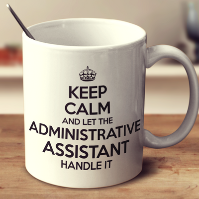 Keep Calm And Let The Administrative Assistant Handle It