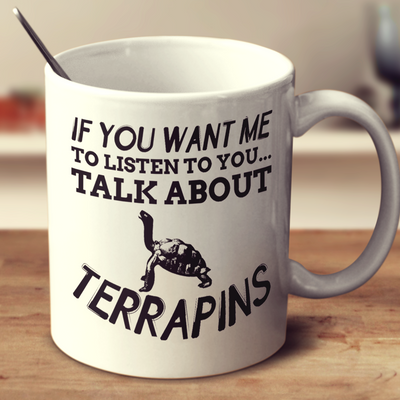 If You Want Me To Listen To You Talk About Terrapins