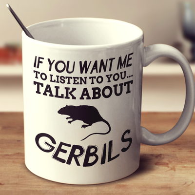 If You Want Me To Listen To You Talk About Gerbils