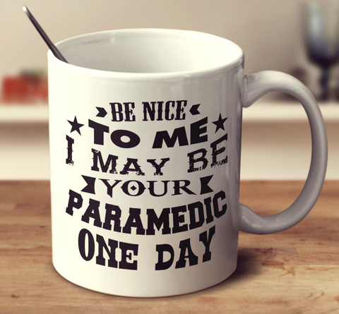 Be Nice To Me I May Be Your Paramedic One Day
