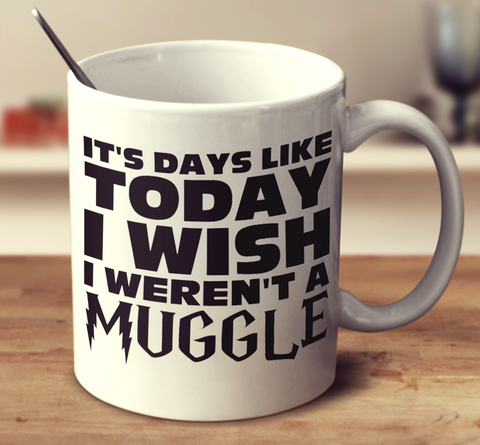 It's Days Like Today I Wish I Weren'T A Muggle