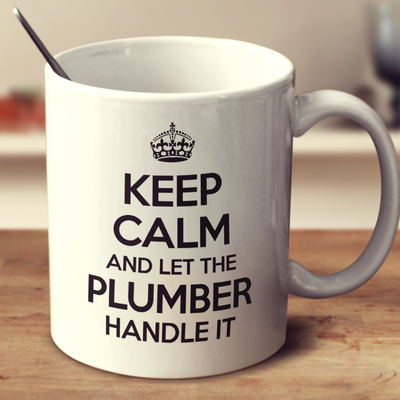 Keep Calm And Let The Plumber Handle It