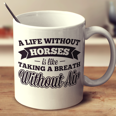 A Life Without Horses Is Like Taking A Breath Without Air