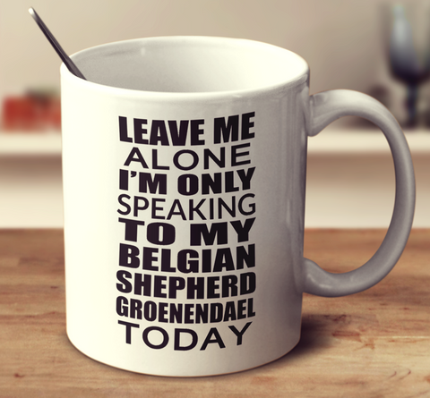 Leave Me Alone Im Only Speaking To My Belgian Shepherd Groenendael Today