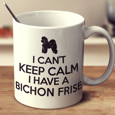 I Cant Keep Calm I Have A Bichon Frise