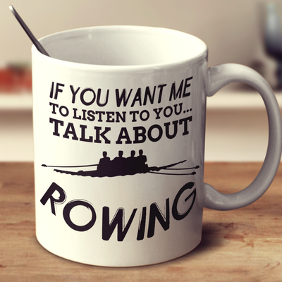 If You Want Me To Listen To You Talk About Rowing